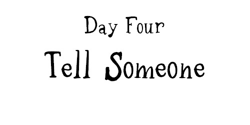 Day Four Tell Someone